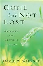 Gone but not lost : grieving the death of a child