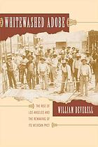 Whitewashed adobe : the rise of Los Angeles and the remaking of its Mexican past