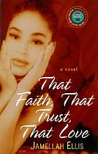 That faith, that trust, that love : a novel