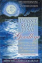 I wasn't ready to say goodbye : surviving, coping, and healing after the sudden death of a loved one