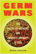 Germ wars : the politics of microbes and America's landscape of fear