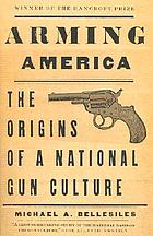 Arming America : the origins of a national gun culture