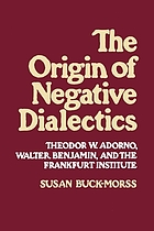 The origin of negative dialectics : Theodor W. Adorno, Walter Benjamin and the Frankfurt Institute