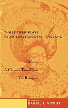 Three Turk plays from early modern England : Selimus, A Christian turned Turk, and the renegado