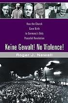 Keine Gewalt! No Violence! : How the Church Gave Birth to Germany's Only Peaceful Revolution.