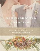 The new-fashioned wedding : designing your artful, modern, crafty, textured, sophisticated celebration.