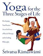 Yoga for the three stages of life : developing your practice as an art form, a physical therapy, and a guiding philosophy