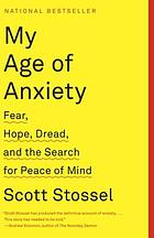 My age of anxiety : fear, hope, dread, and the search for peace of mind