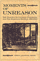 Moments of unreason : the practice of Canadian psychiatry and the Homewood Retreat, 1883-1923