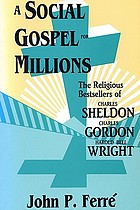 A social gospel for millions : the religious bestsellers of Charles Sheldon, Charles Gordon, and Harold Bell Wright