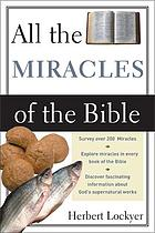 All the miracles of the Bible : the supernatural in Scripture, its scope and significance