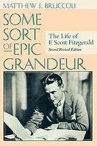 Some sort of epic grandeur : the life of F. Scott Fitzgerald