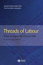 Threads of Labour : Garment Industry Supply Chains From the Workers' Perspective.