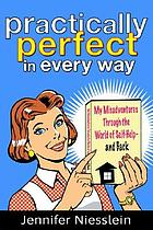 Practically perfect (in every way) : my misadventures through the world of self-help--and back