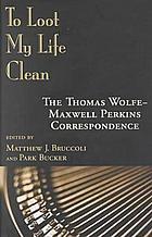 To loot my life clean : the Thomas Wolfe--Maxwell Perkins correspondence