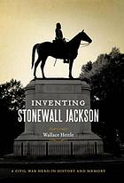 Inventing Stonewall Jackson : a Civil War hero in history and memory