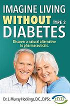 Imagine living without type 2 diabetes : discover a natural alternative to pharmaceuticals