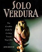 Solo verdura : the complete guide to cooking Tuscan vegetables