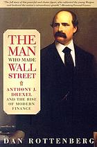 The man who made Wall Street : Anthony J. Drexel and the rise of modern finance