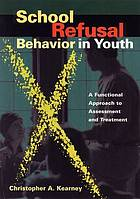 School refusal behavior in youth : a fundamental approach to assessment and treatment