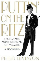 Puttin' on the ritz : Fred Astaire and the fine art of panache, a biography