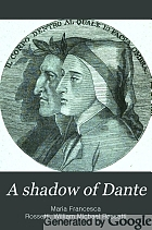 A shadow of Dante, being an essay towards studying himself, his world and his pilgrimage,
