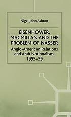 Eisenhower, Macmillan, and the problem of Nasser : Anglo-American relations and Arab nationalism, 1955-59