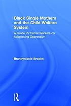 Black single mothers and the child welfare system : a guide for social workers on addressing oppression