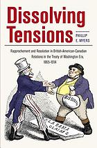 Dissolving Tensions : Rapprochement and Resolution in British- American-Canadian Relations in the Treaty of Washington Era, 1865-1914.