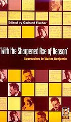 With the sharpened axe of reason : approaches to Walter Benjamin