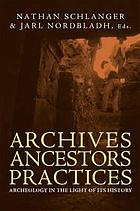 Archives, ancestors, practices : archaeology in the light of its history
