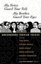 My sister, guard your veil ; my brother, guard your eyes : uncensored Iranian voices