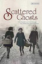 Scattered ghosts : one family's survival through war, Holocaust and revolution