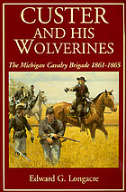 Custer and his wolverines : the Michigan Cavalry Brigade, 1861-1865