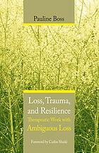 Loss, trauma, and resilience : therapeutic work with ambiguous loss