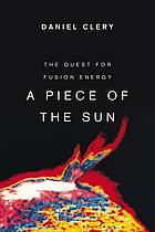 A piece of the sun : the quest for fusion energy
