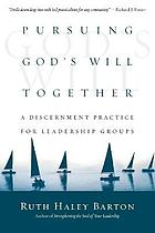 Pursuing God's will together : a discernment practice for leadership groups