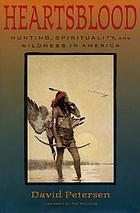 Heartsblood : hunting, spirituality, and wildness in America