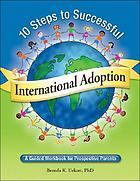 10 steps to successful international adoption : a guide workbook for prospective parents
