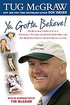 Ya gotta believe! : my roller-coaster life as a screwball pitcher, and part-time father, and my hope-filled fight against brain cancer