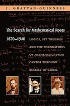 The search for mathematical roots, 1870-1940 : logics, set theories and the foundations of mathematics from Cantor through Russell to Gödel