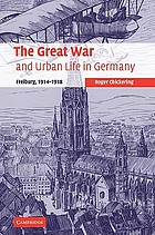 The great war and urban life in Germany : Freiburg, 1914-1918