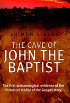 The cave of John the Baptist : the first archaeological evidence of the truth of the Gospel story
