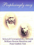 Perplexingly easy : selected correspondence between William Rowan Hamilton and Peter Guthrie Tait