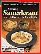 Making sauerkraut and pickled vegetables at home : creative recipes for lactic-fermented food to improve your health
