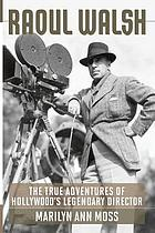 Raoul Walsh : the true adventures of Hollywood's legendary director