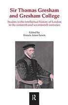 Sir Thomas Gresham and Gresham College : studies in the intellectual history of London in the sixteenth and seventeenth centuries