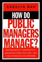 How do public managers manage? : bureaucratic constraints, organizational culture, and the potential for reform.