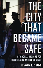 The city that became safe : New York's lessons for urban crime and its control