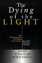 The dying of the light : the disengagement of colleges and universities from their Christian churches